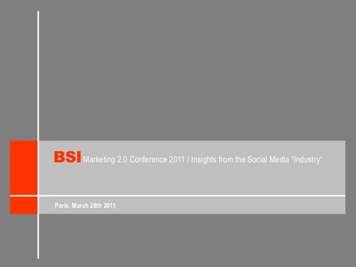 "BSI<br />Marketing 2.0 Conference 2011 / Insights from the Social Media ""Industry""<br />Paris, March 28th 2011<br />"