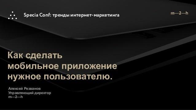 Specia Conf: тренды интернет-маркетинга Как сделать мобильное приложение нужное пользователю. Алексей Резванов Управляющий...