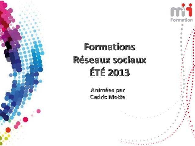 FormationsFormations Réseaux sociauxRéseaux sociaux ÉTÉ 2013ÉTÉ 2013 Animées parAnimées par Cedric MotteCedric Motte