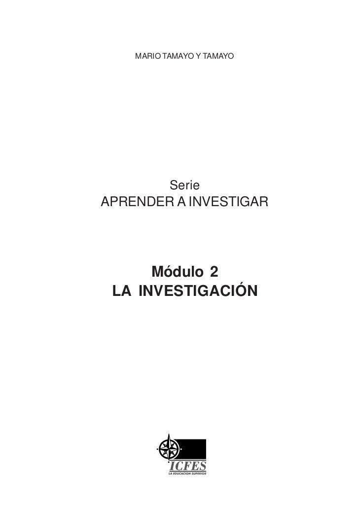 MARIO TAMAYO Y TAMAYO           SerieAPRENDER A INVESTIGAR      Módulo 2 LA INVESTIGACIÓN