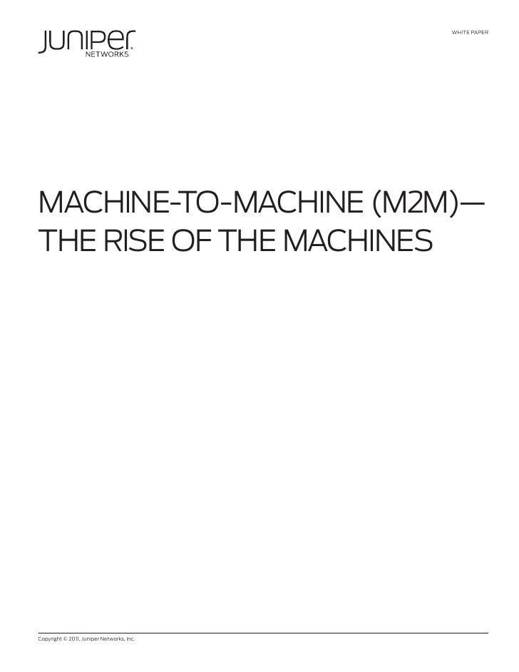 WHITE PAPERMACHINE-TO-MACHINE (M2M)—THE RISE OF THE MACHINESCopyright © 2011, Juniper Networks, Inc.             1