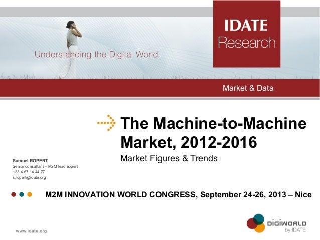 The Machine-to-Machine Market, 2012-2016 Market Figures & TrendsSamuel ROPERT Senior consultant – M2M lead expert +33 4 67...