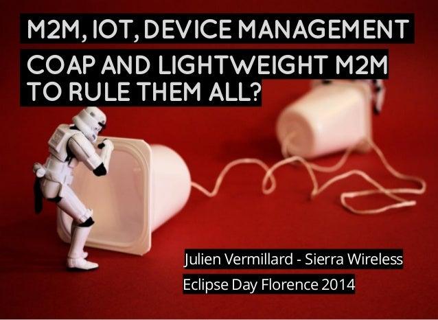 M2M,IOT,DEVICEMANAGEMENT COAPANDLIGHTWEIGHTM2M TORULETHEMALL? Eclipse Day Florence 2014 Julien Vermillard - Sierra Wireless