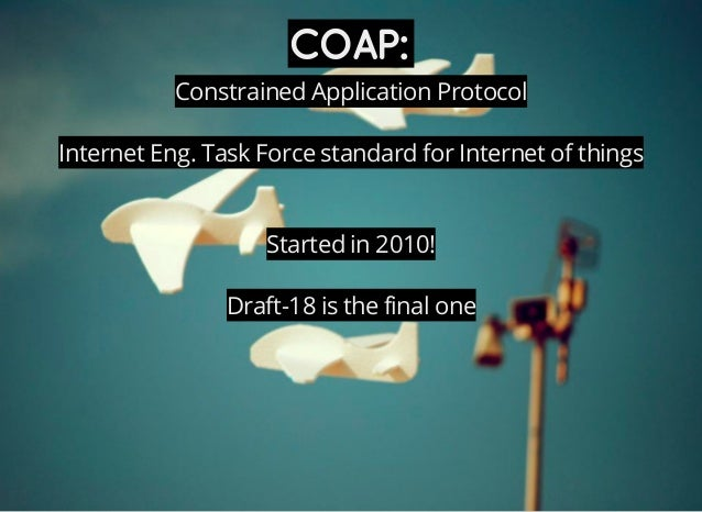 COAP: Constrained Application Protocol Internet Eng. Task Force standard for Internet of things Started in 2010! Draft-18 ...