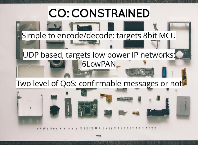CO:CONSTRAINED Simple to encode/decode: targets 8bit MCU UDP based, targets low power IP networks: 6LowPAN Two level of Qo...