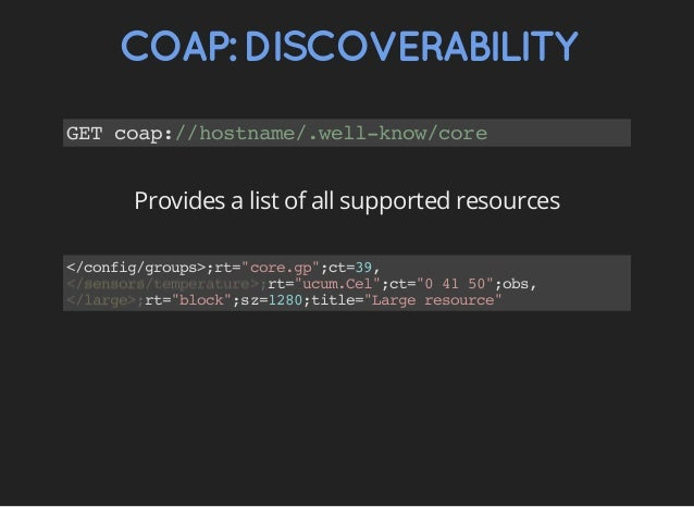 """COAP:DISCOVERABILITY GETcoap://hostname/.well-know/core Provides a list of all supported resources </config/groups>;rt=""""co..."""