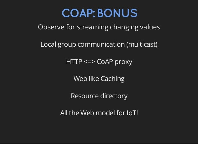 COAP:BONUS Observe for streaming changing values Local group communication (multicast) HTTP <=> CoAP proxy Web like Cachin...
