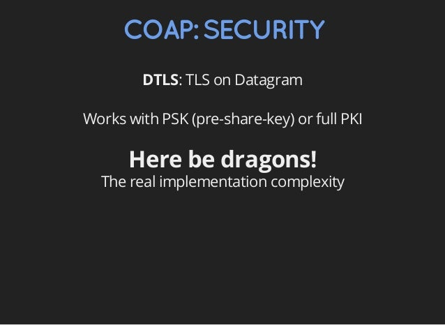 COAP:SECURITY DTLS: TLS on Datagram Works with PSK (pre-share-key) or full PKI Here be dragons! The real implementation co...