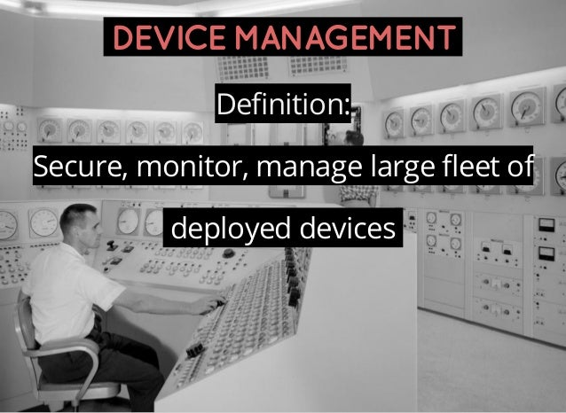 DEVICEMANAGEMENT Definition: Secure, monitor, manage large fleet of deployed devices