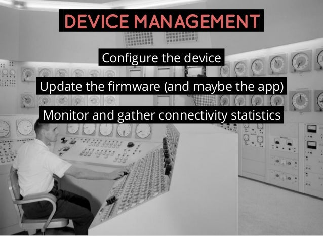 DEVICEMANAGEMENT Configure the device Update the firmware (and maybe the app) Monitor and gather connectivity statistics