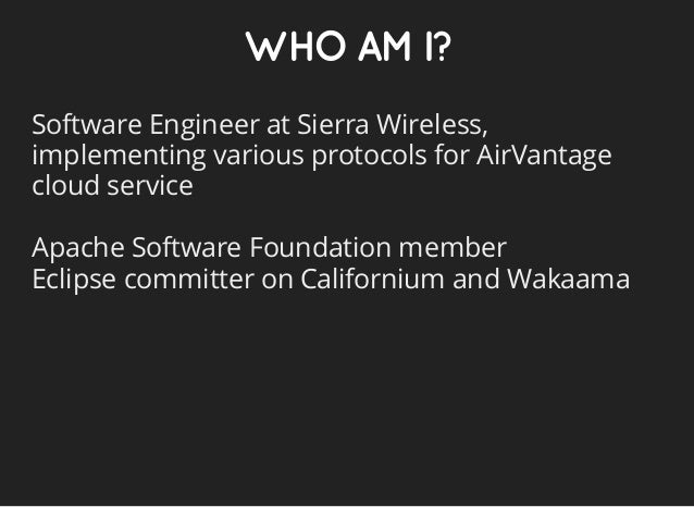 WHOAMI? Software Engineer at Sierra Wireless, implementing various protocols for AirVantage cloud service Apache Software ...