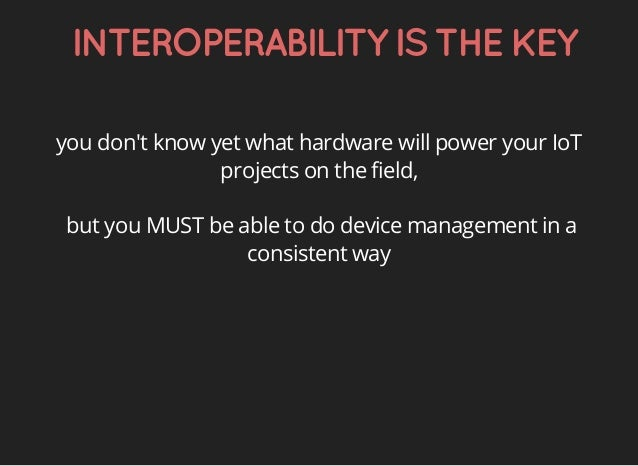 INTEROPERABILITYISTHEKEY you don't know yet what hardware will power your IoT projects on the field, but you MUST be able ...
