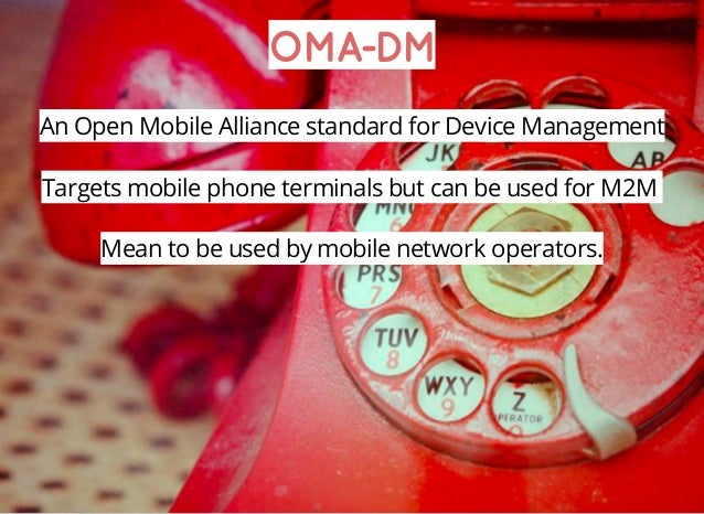 OMA-DM An Open Mobile Alliance standard for Device Management Targets mobile phone terminals but can be used for M2M Mean ...