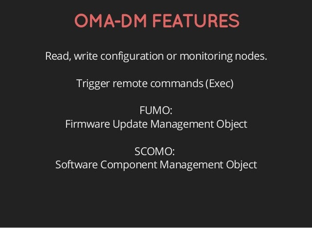 OMA-DMFEATURES Read, write configuration or monitoring nodes. Trigger remote commands (Exec) FUMO: Firmware Update Managem...