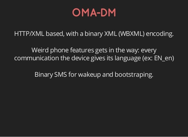 OMA-DM HTTP/XML based, with a binary XML (WBXML) encoding. Weird phone features gets in the way: every communication the d...