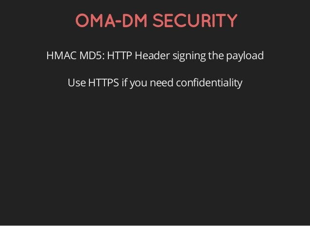 OMA-DMSECURITY HMAC MD5: HTTP Header signing the payload Use HTTPS if you need confidentiality