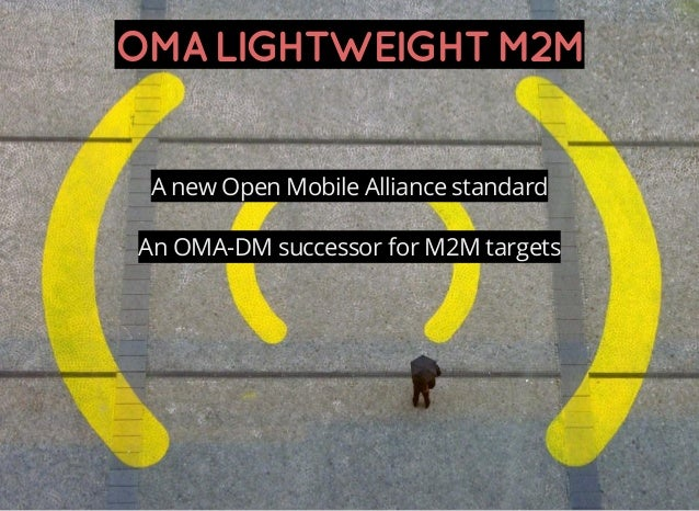 OMALIGHTWEIGHTM2M A new Open Mobile Alliance standard An OMA-DM successor for M2M targets