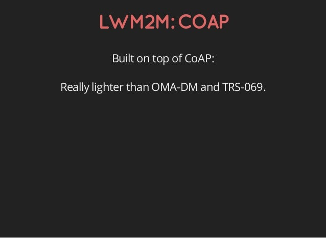 LWM2M:COAP Built on top of CoAP: Really lighter than OMA-DM and TRS-069.