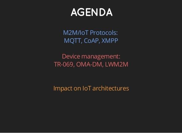 AGENDA M2M/IoT Protocols: MQTT, CoAP, XMPP Device management: TR-069, OMA-DM, LWM2M Impact on IoT architectures