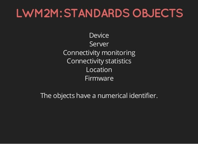 LWM2M:STANDARDSOBJECTS Device Server Connectivity monitoring Connectivity statistics Location Firmware The objects have a ...
