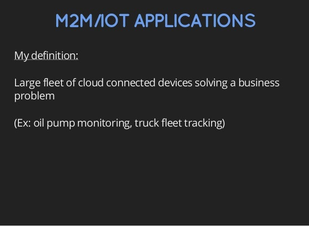 M2M/IOTAPPLICATIONS My definition: Large fleet of cloud connected devices solving a business problem (Ex: oil pump monitor...