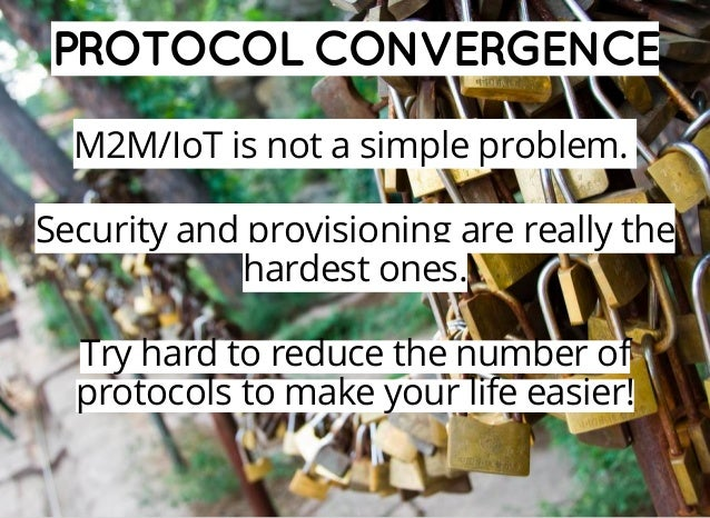 PROTOCOL CONVERGENCE M2M/IoT is not a simple problem. Security and provisioning are really the hardest ones. Try hard to r...