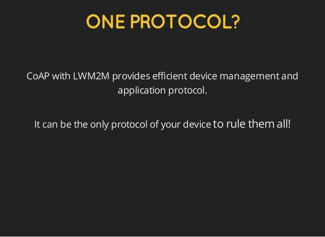 ONEPROTOCOL? CoAP with LWM2M provides efficient device management and application protocol. It can be the only protocol of...