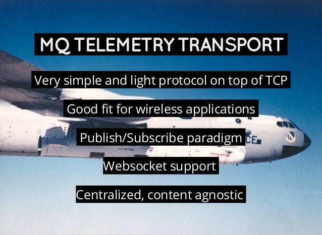 MQTELEMETRYTRANSPORT Very simple and light protocol on top of TCP Good fit for wireless applications Publish/Subscribe par...