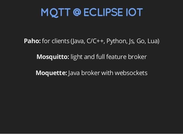 MQTT@ECLIPSEIOT Paho: for clients (Java, C/C++, Python, Js, Go, Lua) Mosquitto: light and full feature broker Moquette: Ja...