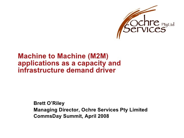 Machine to Machine (M2M) applications as a capacity and infrastructure demand driver Brett O'Riley Managing Director, Ochr...