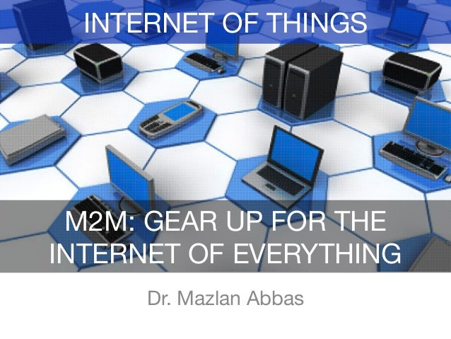 Dr. Mazlan Abbas M2M: GEAR UP FOR THE INTERNET OF EVERYTHING INTERNET OF THINGS