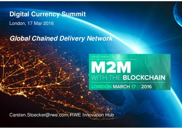 Digital Currency Summit London, 17 Mar 2016 Carsten.Stoecker@rwe.com, RWE Innovation Hub Global Chained Delivery Network