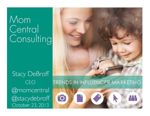 Stacy DeBroff  CEO   @momcentral  @stacydebroff  October 23, 2013   TRENDS IN INFLUENCER MARKETING