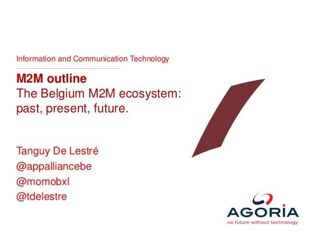 Information and Communication Technology M2M outline The Belgium M2M ecosystem: past, present, future. Tanguy De Lestré @a...