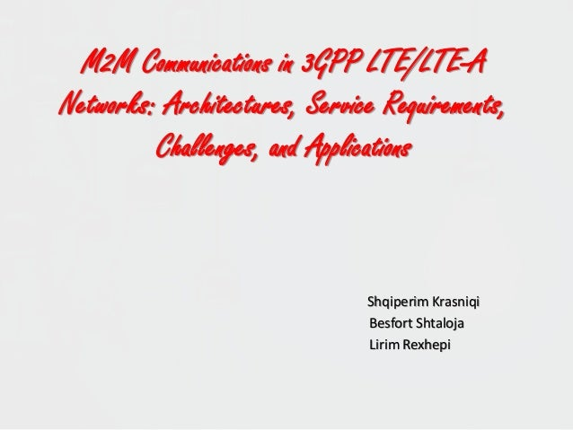 M2M Communications in 3GPP LTE/LTE-A Networks: Architectures, Service Requirements, Challenges, and Applications Shqiperim...