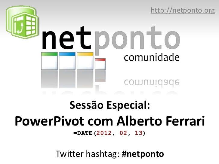 http://netponto.org         Sessão Especial:PowerPivot com Alberto Ferrari          =DATE(2012, 02, 13)      Twitter hasht...