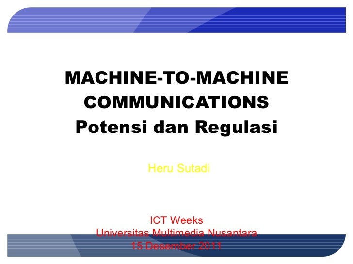MACHINE-TO-MACHINE COMMUNICATIONS Potensi dan Regulasi ICT Weeks Universitas Multimedia Nusantara 15 Desember 2011 Heru Su...