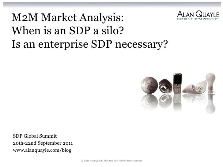 M2M Market Analysis:When is an SDP a silo?Is an enterprise SDP necessary?SDP Global Summit20th-22nd September 2011www.alan...