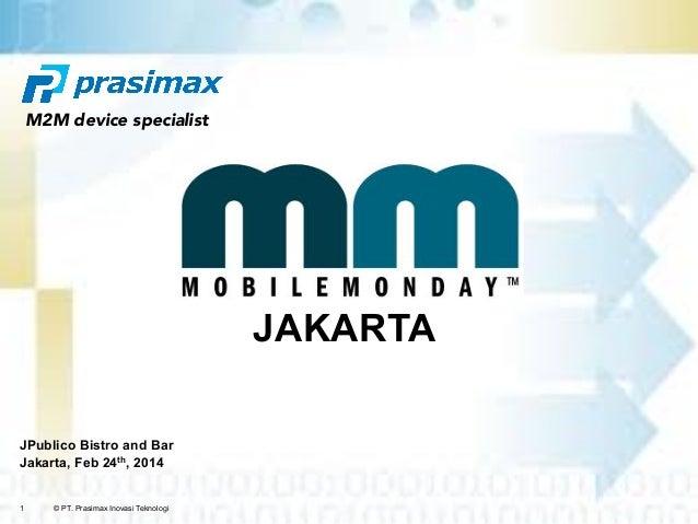 1 © PT. Prasimax Inovasi Teknologi JPublico Bistro and Bar Jakarta, Feb 24th, 2014 JAKARTA M2M device specialist