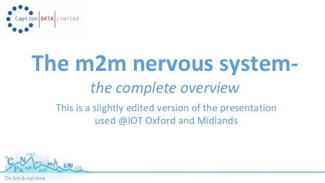The m2m nervous system-the  complete overview  This is a slightly edited version of the presentation  used @IOT Oxford and...