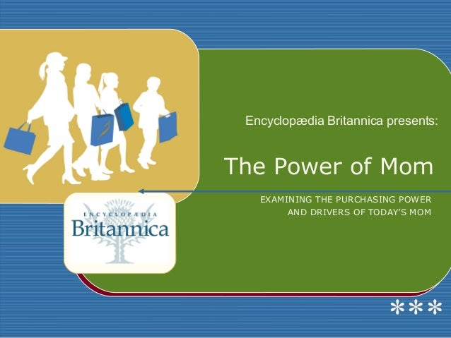 Encyclopædia Britannica presents:The Power of Mom   EXAMINING THE PURCHASING POWER        AND DRIVERS OF TODAY'S MOM      ...