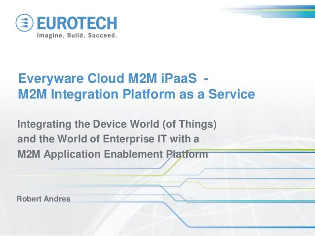 Everyware Cloud M2M iPaaS - M2M Integration Platform as a Service Integrating the Device World (of Things) and the World o...