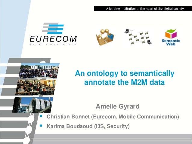 An ontology to semantically annotate the M2M data Amelie Gyrard     Christian Bonnet (Eurecom, Mobile Communication) Kar...