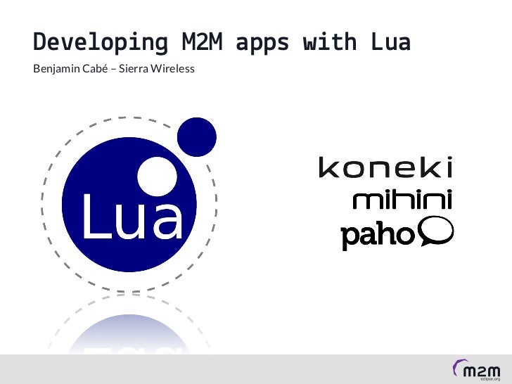 Developing M2M apps with Lua Benjamin Cabé – Sierra WirelessDeveloping M2M apps with Lua