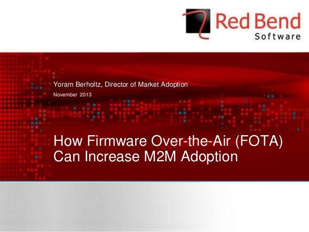 Yoram Berholtz, Director of Market Adoption November 2013  How Firmware Over-the-Air (FOTA) Can Increase M2M Adoption  © 2...