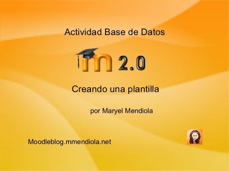 Actividad Base de Datos Creando una plantilla por Maryel Mendiola Moodleblog.mmendiola.net