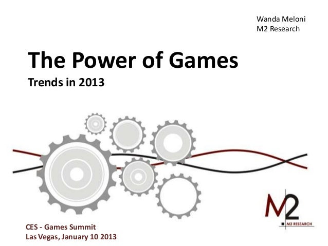 Wanda Meloni                             M2 ResearchThe Power of GamesTrends in 2013CES - Games SummitLas Vegas, January 1...