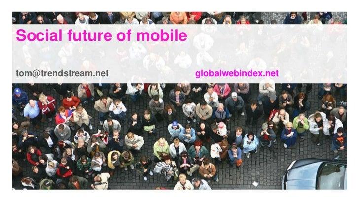 Social future of mobile<br />tom@trendstream.net globalwebindex.net<br />