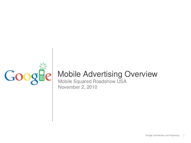 Google Confidential and Proprietary 1 Mobile Advertising Overview Mobile Squared Roadshow USA November 2, 2010