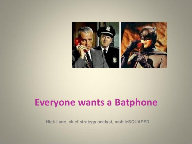 Everyone wants a Batphone Nick Lane, chief strategy analyst, mobileSQUARED